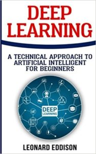 Deep Learning: A Technical Approach To Artificial Intelligence For Beginners