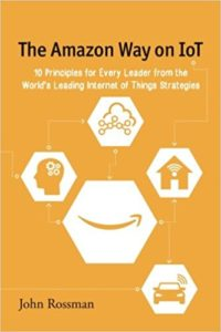 The Amazon Way on IoT: 10 Principles for Every Leader from the World's Leading Internet of Things Strategies (Volume 2)